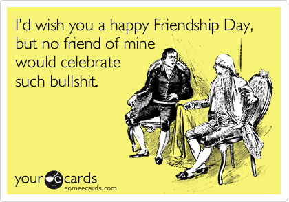 I'd wish you a happy Friendship Day, but no friend of mine would celebrate such bullshit.