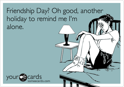 Friendship Day? Oh good, another holiday to remind me I'm alone.