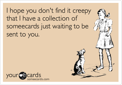I hope you don't find it creepy that I have a collection of someecards just waiting to be sent to you.