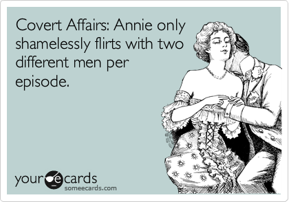 Covert Affairs: Annie only shamelessly flirts with two different men per episode.