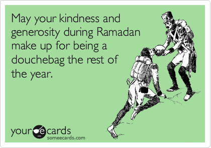 May your kindness and generosity during Ramadan make up for being a douchebag the rest of the year.