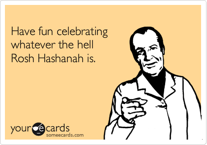 Have fun celebrating  whatever the hell  Rosh Hashanah is.