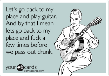 Let's go back to my place and play guitar.  And by that I mean lets go back to my place and fuck a few times before we pass out drunk.