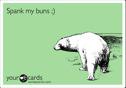 Spank my buns ;%29
