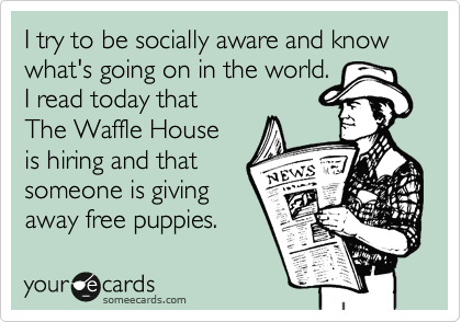 I try to be socially aware and know what's going on in the world. I read today that  The Waffle House  is hiring and that someone is giving  away free puppies.