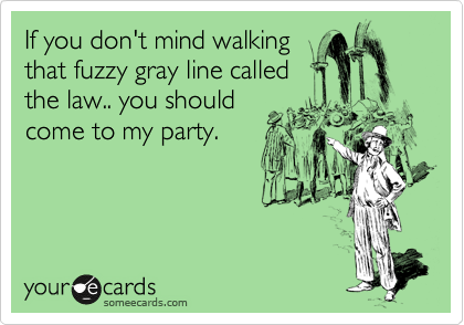 If you don't mind walking that fuzzy gray line called the law.. you should come to my party.