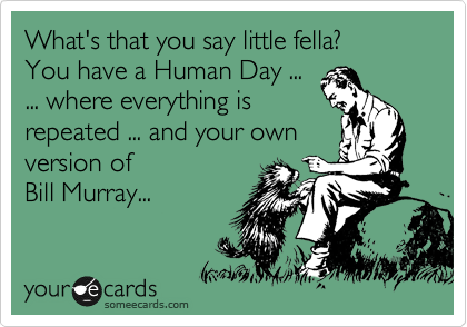 What's that you say little fella? You have a Human Day ... ... where everything is  repeated ... and your own version of  Bill Murray...