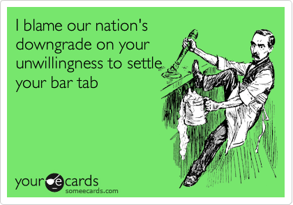 I blame our nation's downgrade on your unwillingness to settle your bar tab