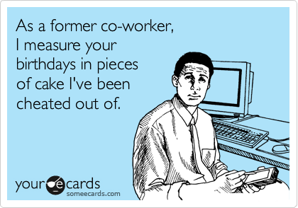 As a former co-worker,  I measure your birthdays in pieces  of cake I've been  cheated out of.
