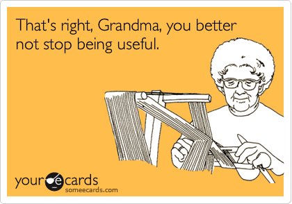That's right, Grandma, you better not stop being useful.