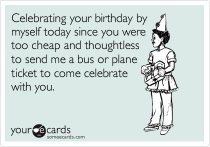 Celebrating your birthday by  myself today since you were too cheap and thoughtless to send me a bus or plane ticket to come celebrate with you.