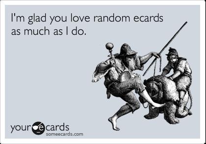 I'm glad you love random ecards  as much as I do.