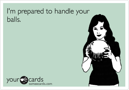 I'm prepared to handle your balls.