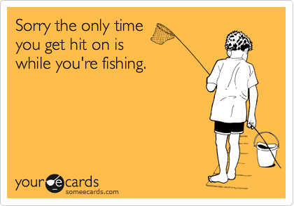 Sorry the only time you get hit on is while you're fishing.
