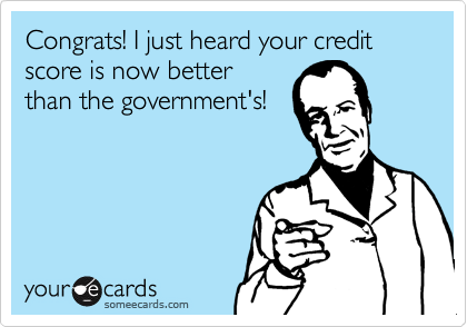 Congrats! I just heard your credit score is now better than the government's!