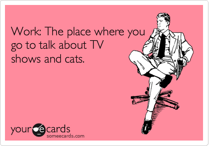 Work: The place where you go to talk about TV shows and cats.