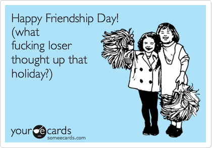 Happy Friendship Day!  %28what fucking loser thought up that holiday?%29