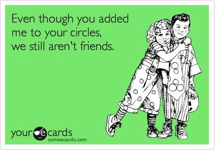 Even though you added  me to your circles,  we still aren't friends.