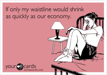 If only my waistline would shrink as quickly as our economy.