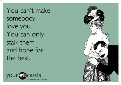 You can't make  somebody love you.   You can only stalk them  and hope for the best.