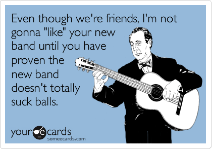 """Even though we're friends, I'm not gonna """"like"""" your new  band until you have  proven the  new band doesn't totally suck balls."""