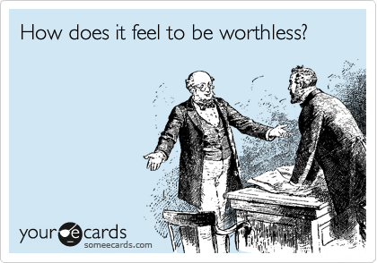 How does it feel to be worthless?