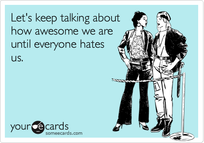 Let's keep talking about how awesome we are until everyone hates us.