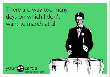 There are way too many days on which I don't want to march at all.
