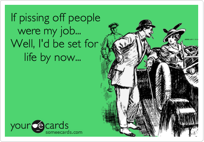 If pissing off people   were my job...  Well, I'd be set for     life by now...