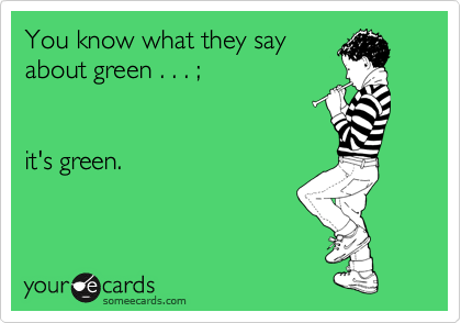 You know what they say about green . . . ;   it's green.