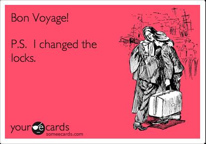 Bon Voyage!  P.S.  I changed the locks.