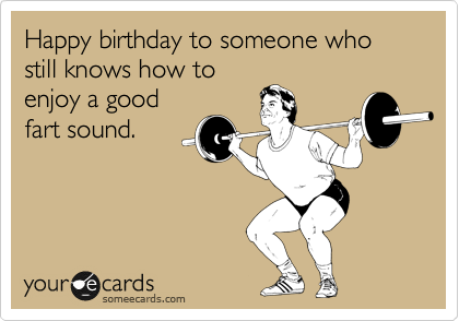 Happy birthday to someone who still knows how to enjoy a good fart sound.