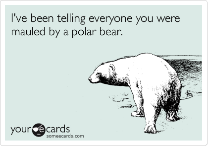 I've been telling everyone you were mauled by a polar bear.