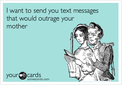 I want to send you text messages that would outrage your mother