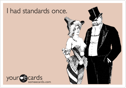 I had standards once.
