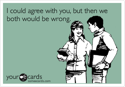 I could agree with you, but then we both would be wrong.