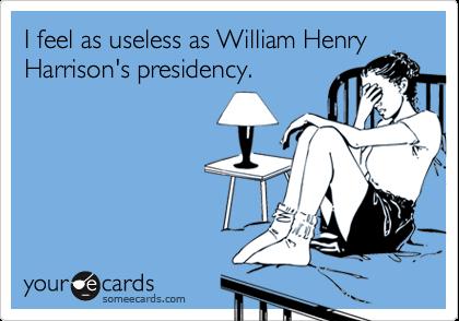 I feel as useless as William Henry Harrison's presidency.