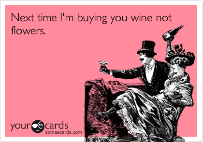 Next time I'm buying you wine not flowers.