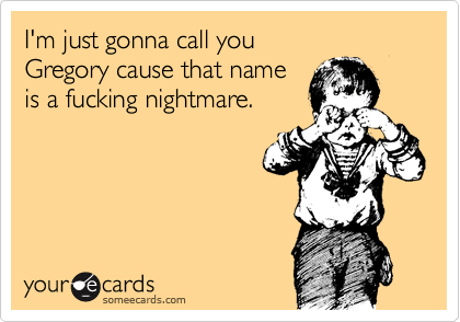 I'm just gonna call you  Gregory cause that name  is a fucking nightmare.