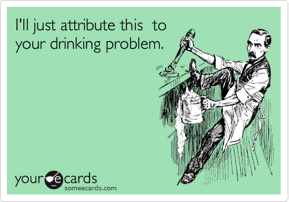 I'll just attribute this  to your drinking problem.