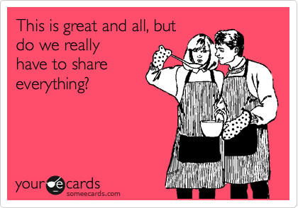 someecards.com - This is great and all, but do we really have to share everything?
