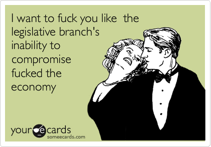 I want to fuck you like  the legislative branch's inability to compromise fucked the economy