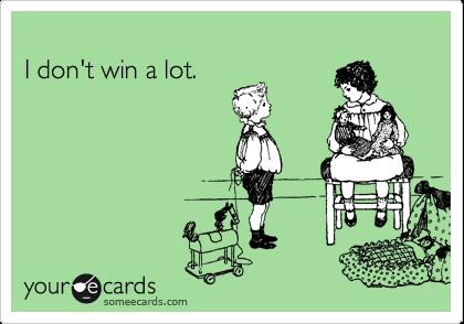 I don't win a lot.