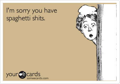 I'm sorry you have spaghetti shits.