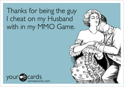 Thanks for being the guy I cheat on my Husband with in my MMO Game.