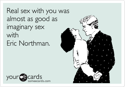 Real sex with you was almost as good as imaginary sex with Eric Northman.