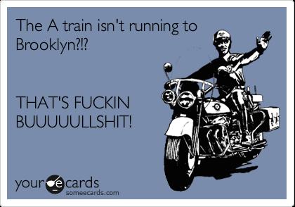 The A train isn't running to  Brooklyn?!?   THAT'S FUCKIN  BUUUUULLSHIT!