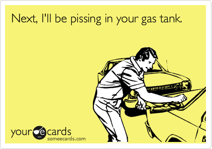Next, I'll be pissing in your gas tank.