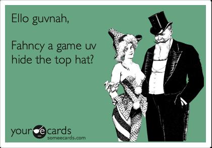 Ello guvnah,  Fahncy a game uv hide the top hat?