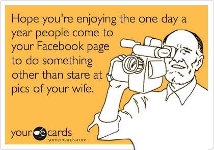 Hope you're enjoying the one day a year people come to your Facebook page to do something other than stare at pics of your wife.
